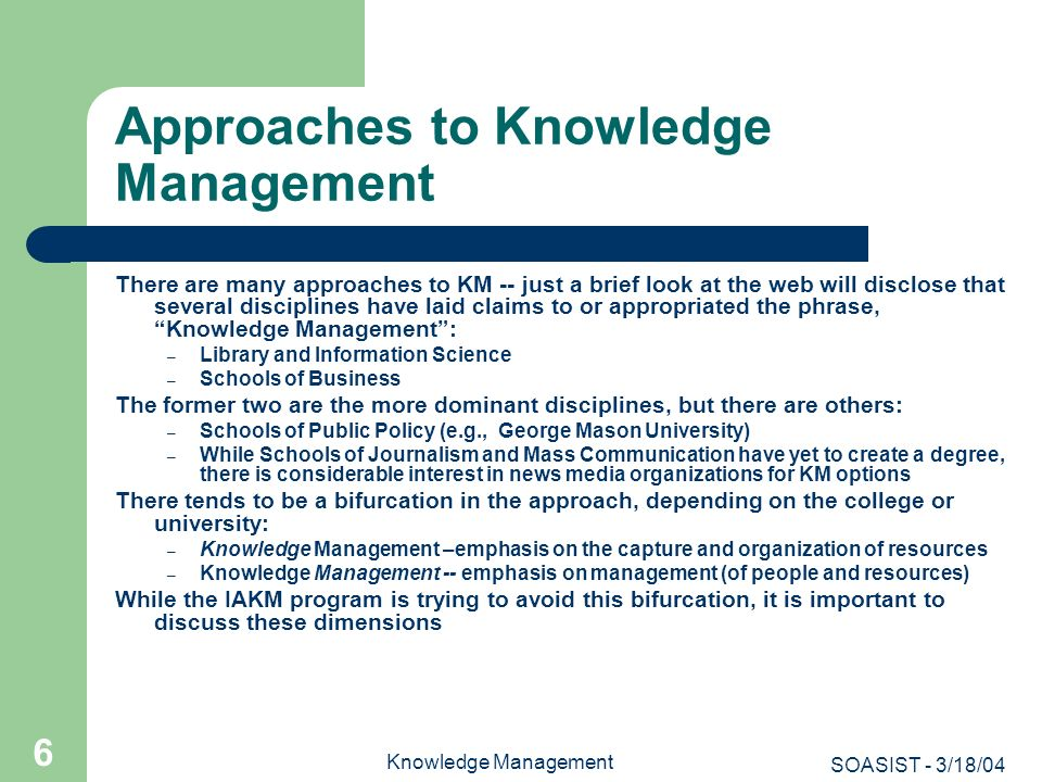 SOASIST - 3/18/04 Knowledge Management 67 KM Learning Objectives To understand the value that KM provides an organization at the operational, strategic or tactical level and devise metrics to assess it (measuring the cost of producing it and its value) To have knowledge of and capabilities in business or organizational management practices, policies and procedures To understand and have competencies in KM systems, policies, practices, and procedures To have the ability inaugurate processes and procedures to extract tacit and latent knowledge (when possible) To have the ability to produce, maintain and disseminate competitive, business and social intelligence To foster communities of practice and cull best practices from them To have the ability to produce, maintain and sustain other data, information or knowledge and their systems that would facilitate the decision-making abilities of an organization To make such knowledges available across time, space and place, under secure conditions