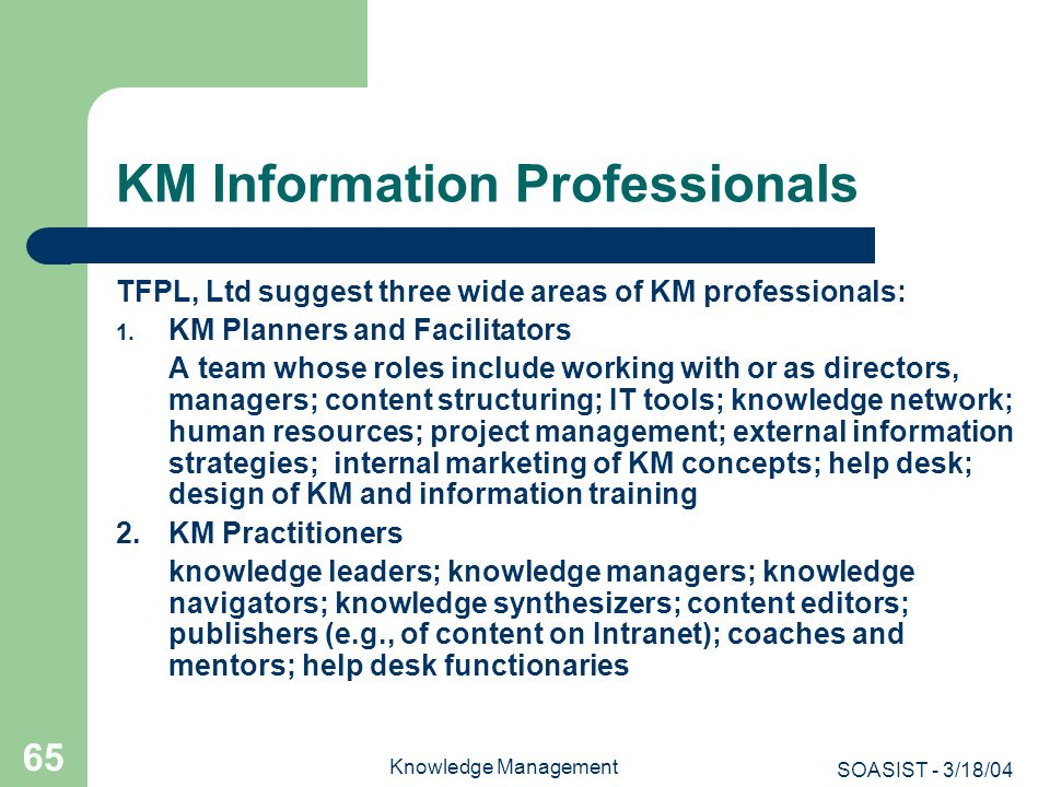 SOASIST - 3/18/04 Knowledge Management 65 KM Information Professionals TFPL, Ltd suggest three wide areas of KM professionals: 1. KM Planners and Faci