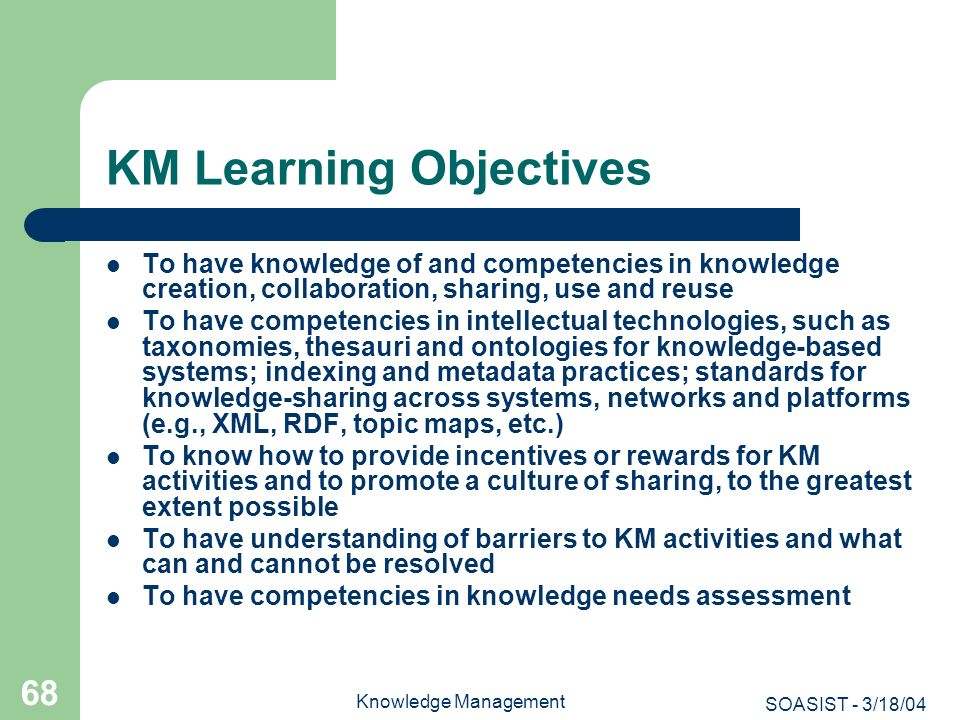 SOASIST - 3/18/04 Knowledge Management 68 KM Learning Objectives To have knowledge of and competencies in knowledge creation, collaboration, sharing,