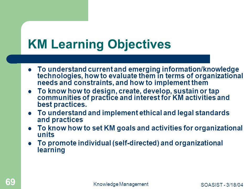 SOASIST - 3/18/04 Knowledge Management 69 KM Learning Objectives To understand current and emerging information/knowledge technologies, how to evaluat