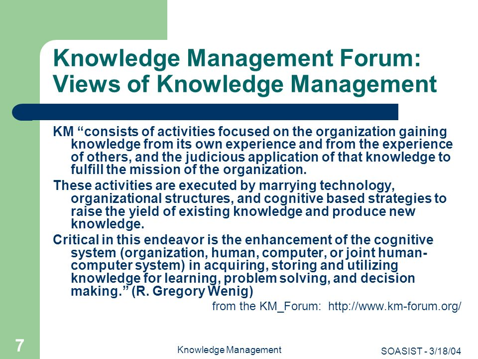 SOASIST - 3/18/04 Knowledge Management 18 KM: New Dimensions beyond IRM The environment has changed, contributing to the emergence and evolution of KM: Change has accelerated, along with the emergence and growth of networked organizations, and revolution in information technologies The marketplace has become global, increasing competition and leading to better quality and more efficient means of production; there is increased information about companies, competitors, customers, materials and processes; and there is a need for greater accountability among stakeholders such as managers and customers This environment has fostered such developments as total quality management, benchmarking, best practices, strategic planning, organizational learning, all of which have some relationship or is constitutive of KM.