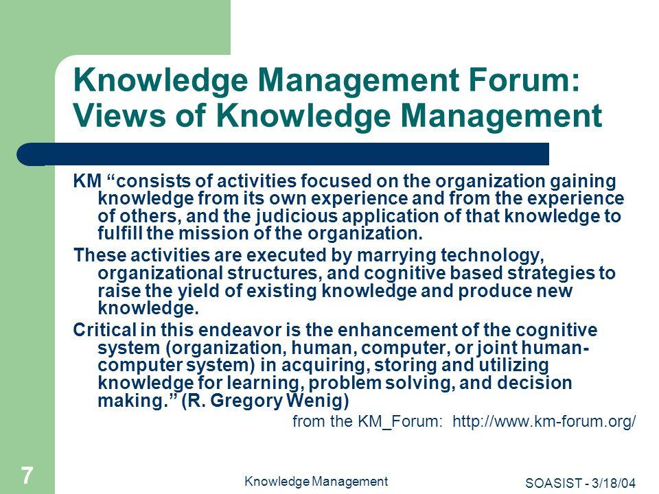 SOASIST - 3/18/04 Knowledge Management 7 Knowledge Management Forum: Views of Knowledge Management KM consists of activities focused on the organizati