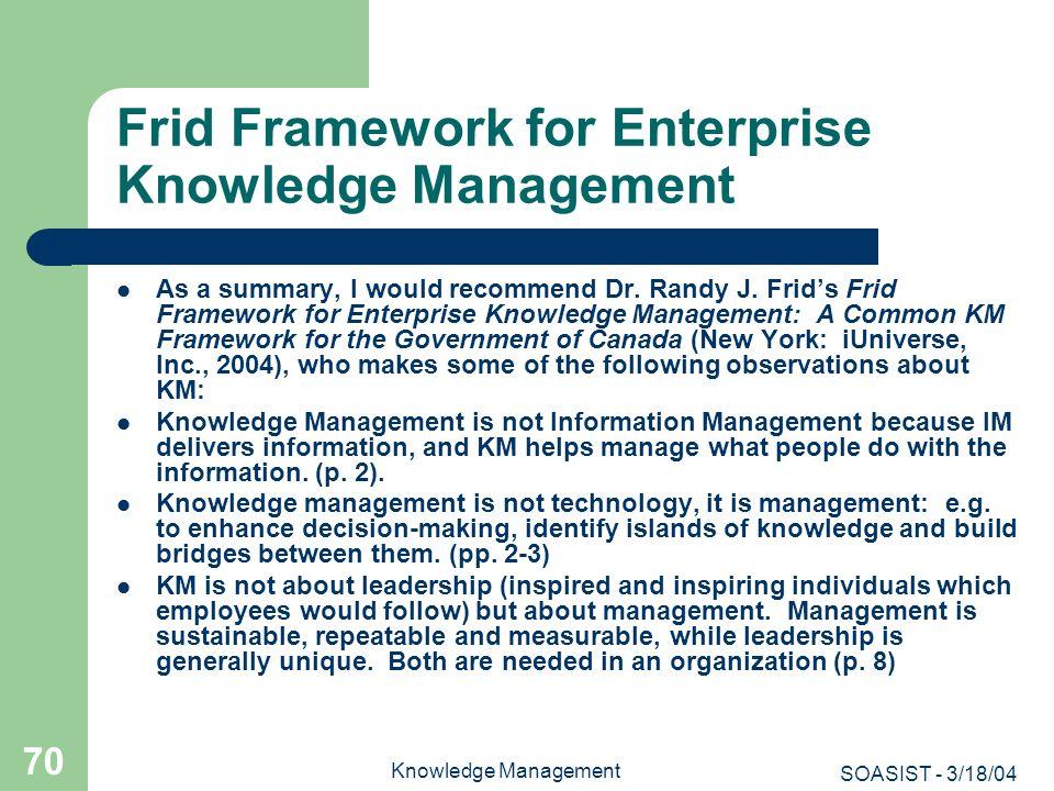 SOASIST - 3/18/04 Knowledge Management 70 Frid Framework for Enterprise Knowledge Management As a summary, I would recommend Dr. Randy J. Frids Frid F