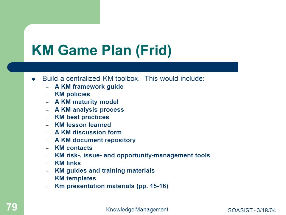 SOASIST - 3/18/04 Knowledge Management 79 KM Game Plan (Frid) Build a centralized KM toolbox. This would include: – A KM framework guide – KM policies