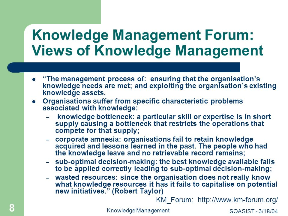 SOASIST - 3/18/04 Knowledge Management 19 Distinctive Aspects to KM: Intellectual Capital The focus on intellectual capital/assets (also called invisible assets) of an organization: Intellectual capital is composed of the intangible assets of an organization, such as including employee knowledge, corporate memory, intellectual property, and research.