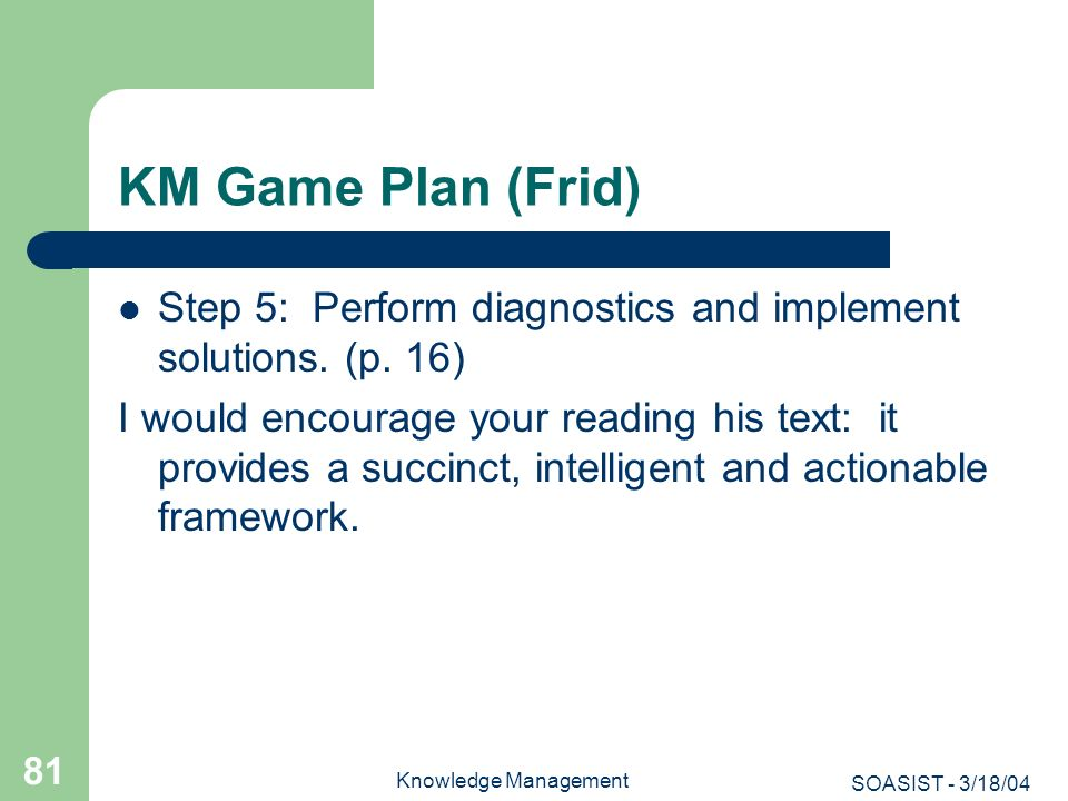 SOASIST - 3/18/04 Knowledge Management 81 KM Game Plan (Frid) Step 5: Perform diagnostics and implement solutions. (p. 16) I would encourage your read