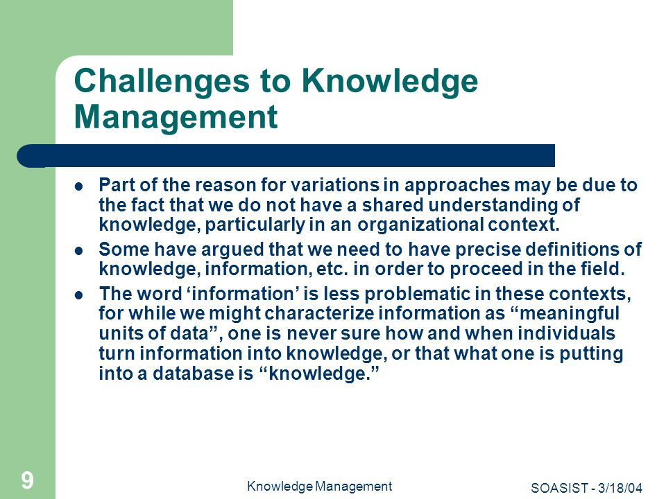 SOASIST - 3/18/04 Knowledge Management 9 Challenges to Knowledge Management Part of the reason for variations in approaches may be due to the fact tha