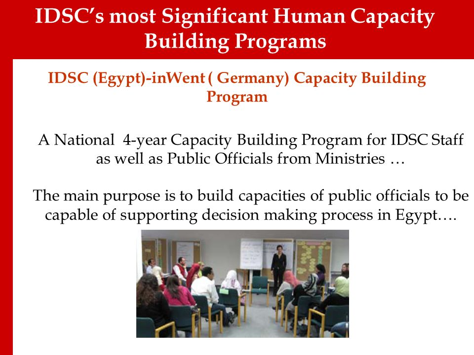 IDSC (Egypt)-inWent ( Germany) Capacity Building Program A National 4-year Capacity Building Program for IDSC Staff as well as Public Officials from Ministries … The main purpose is to build capacities of public officials to be capable of supporting decision making process in Egypt ….