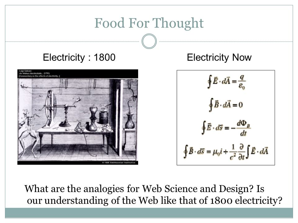 Food For Thought Electricity : 1800 Electricity Now What are the analogies for Web Science and Design.