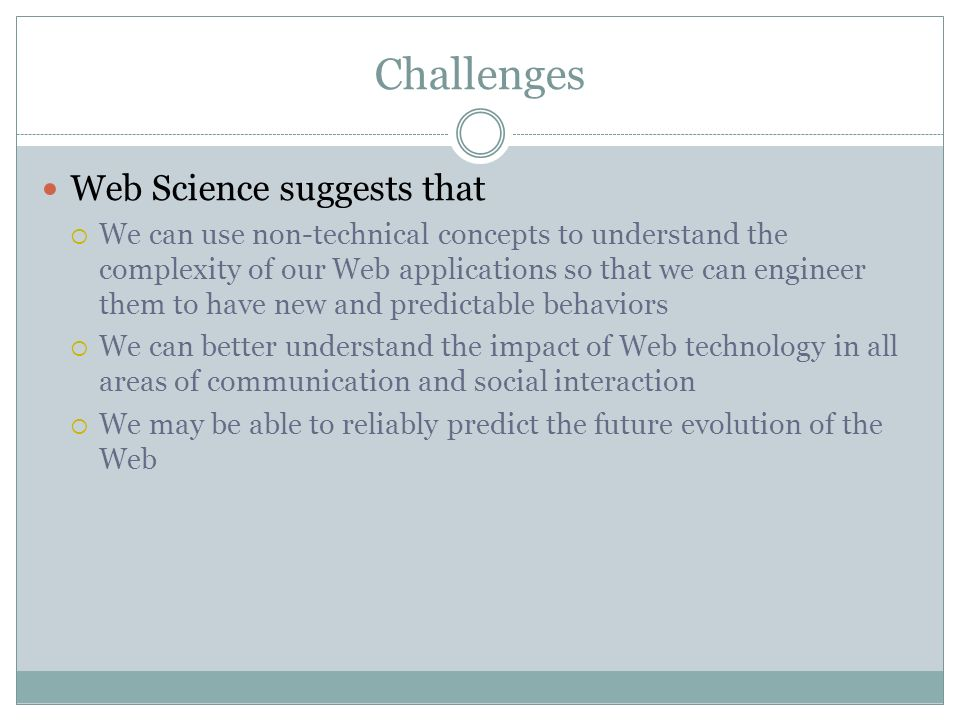 Challenges Web Science suggests that We can use non-technical concepts to understand the complexity of our Web applications so that we can engineer them to have new and predictable behaviors We can better understand the impact of Web technology in all areas of communication and social interaction We may be able to reliably predict the future evolution of the Web