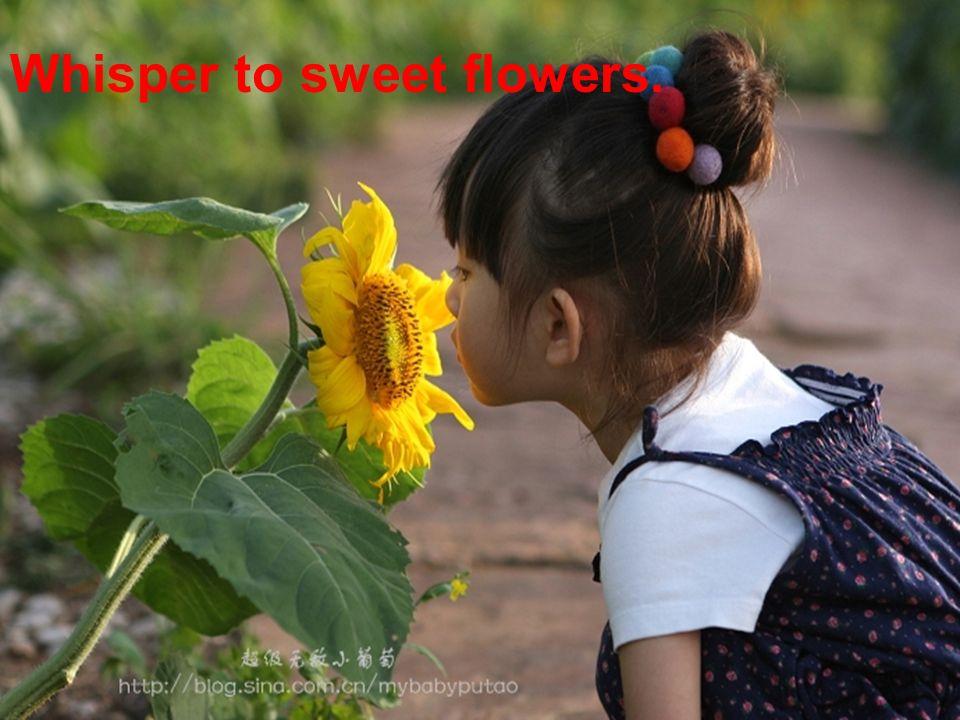 Whisper to sweet flowers.