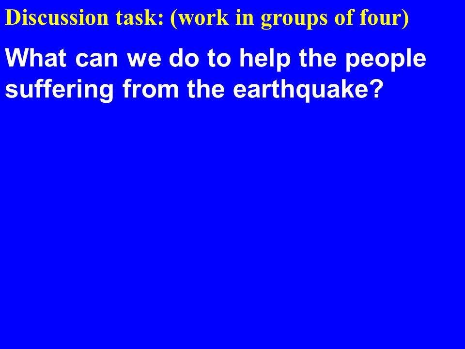 Discussion task: (work in groups of four) What can we do to help the people suffering from the earthquake