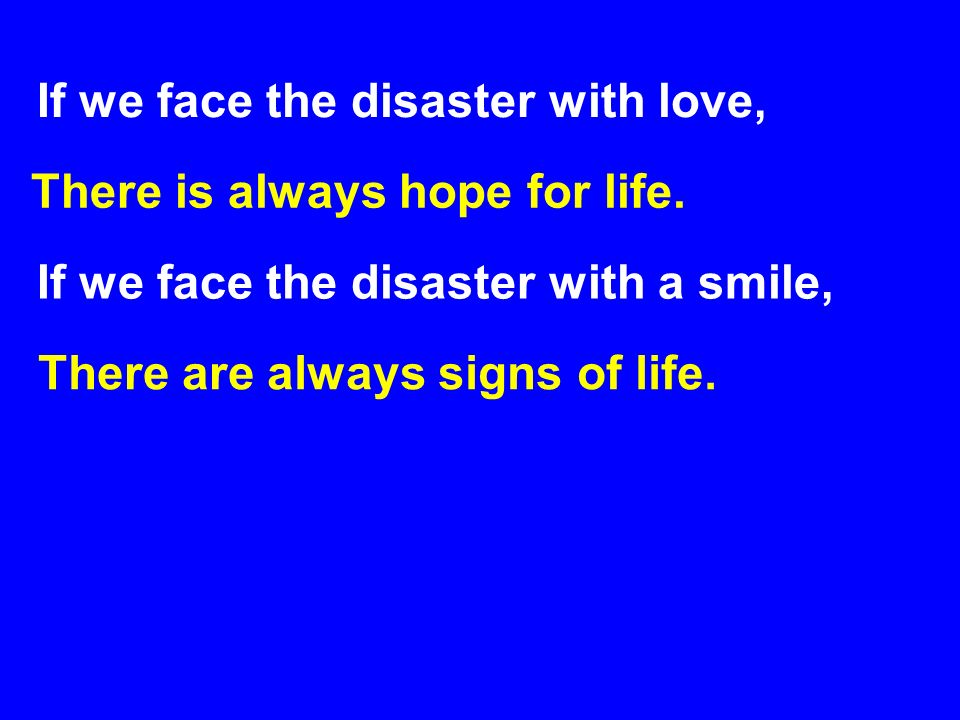 If we face the disaster with a smile, There is always hope for life. If we face the disaster with love, There are always signs of life.