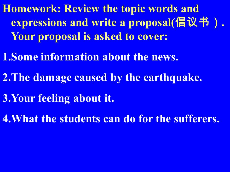 Homework: Review the topic words and expressions and write a proposal(. Your proposal is asked to cover: 1.Some information about the news. 2.The dama