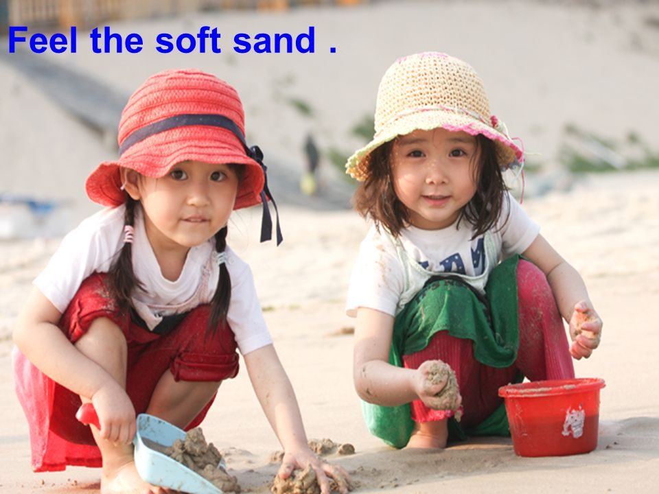 Feel the soft sand.