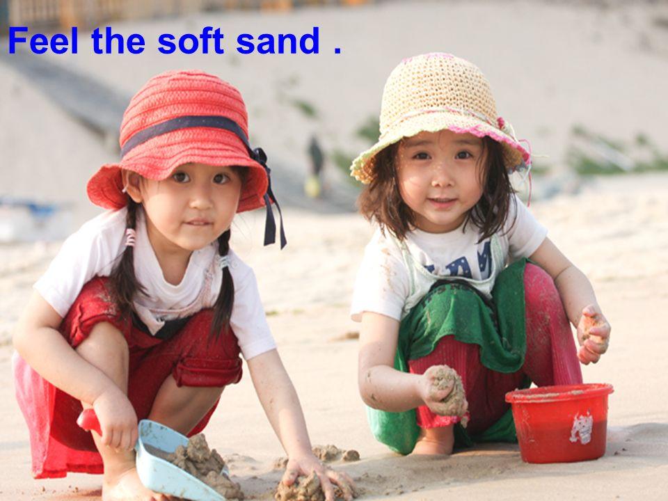 Feel the soft sand.