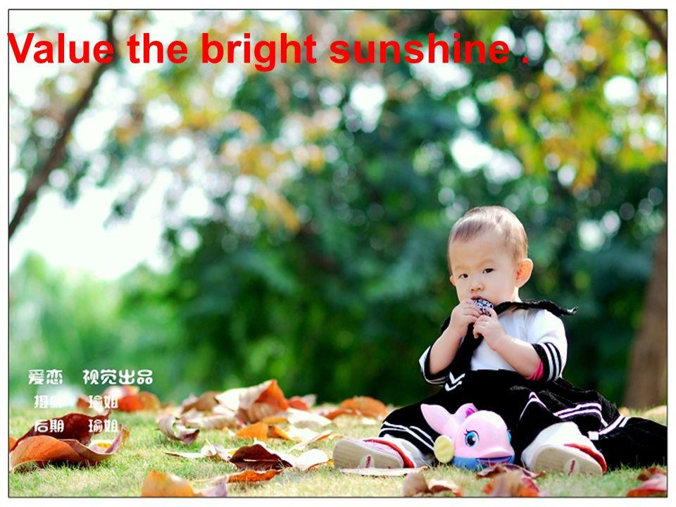Value the bright sunshine.