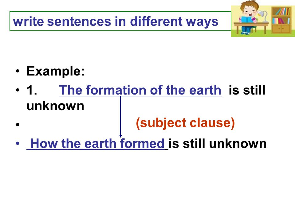 Example: 1. The formation of the earth is still unknown How the earth formed is still unknown write sentences in different ways (subject clause)