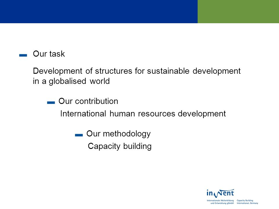 Our task Development of structures for sustainable development in a globalised world Our contribution International human resources development Our methodology Capacity building