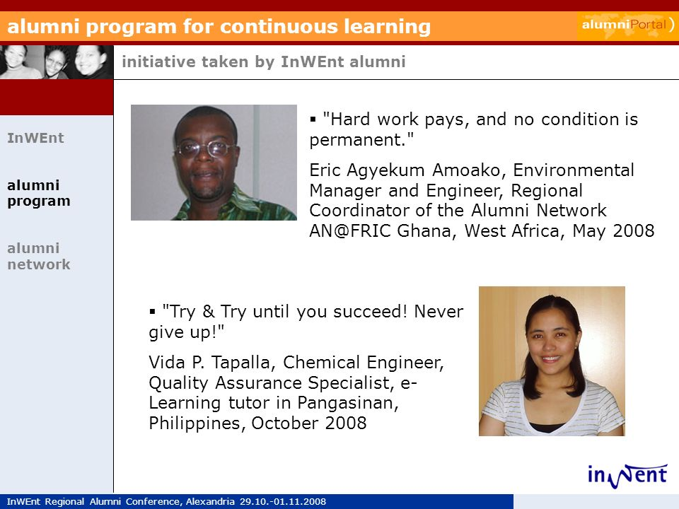 InWEnt Regional Alumni Conference, Alexandria 29.10.-01.11.2008 alumni program for continuous learning initiative taken by InWEnt alumni InWEnt alumni program alumni network Hard work pays, and no condition is permanent. Eric Agyekum Amoako, Environmental Manager and Engineer, Regional Coordinator of the Alumni Network AN@FRIC Ghana, West Africa, May 2008 Try & Try until you succeed.