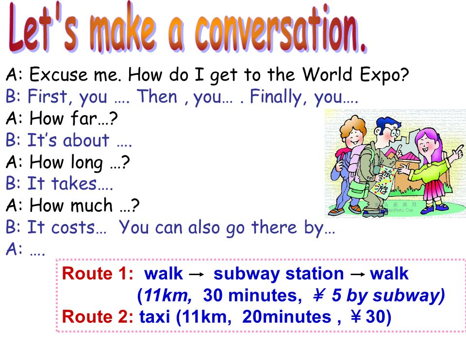 Route 1: walk subway station walk (11km, 30 minutes, 5 by subway) Route 2: taxi (11km, 20minutes, 30) A: Excuse me.