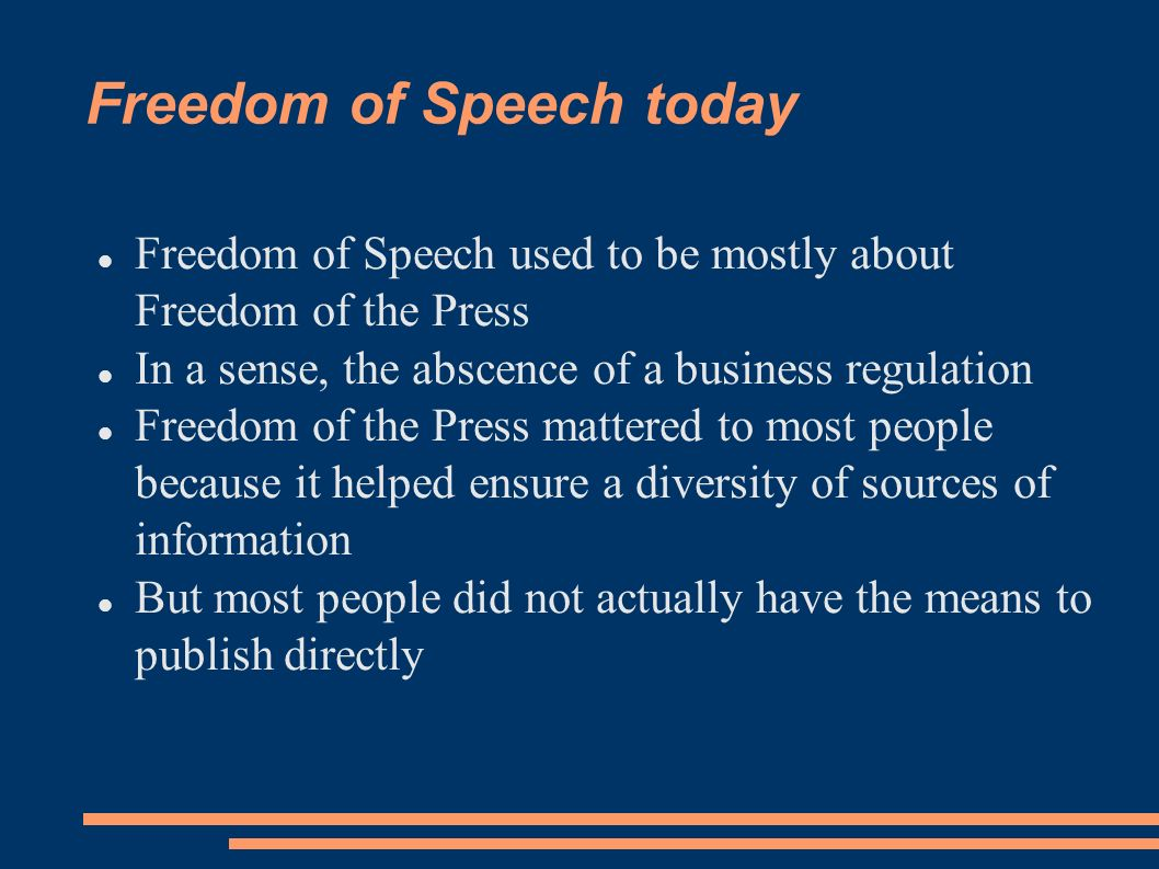 Freedom of Speech today Freedom of Speech used to be mostly about Freedom of the Press In a sense, the abscence of a business regulation Freedom of th