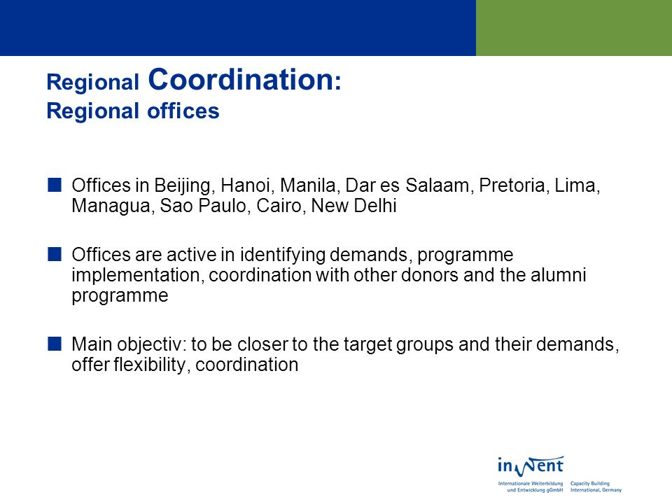 Regional Coordination : Regional offices Offices in Beijing, Hanoi, Manila, Dar es Salaam, Pretoria, Lima, Managua, Sao Paulo, Cairo, New Delhi Offices are active in identifying demands, programme implementation, coordination with other donors and the alumni programme Main objectiv: to be closer to the target groups and their demands, offer flexibility, coordination