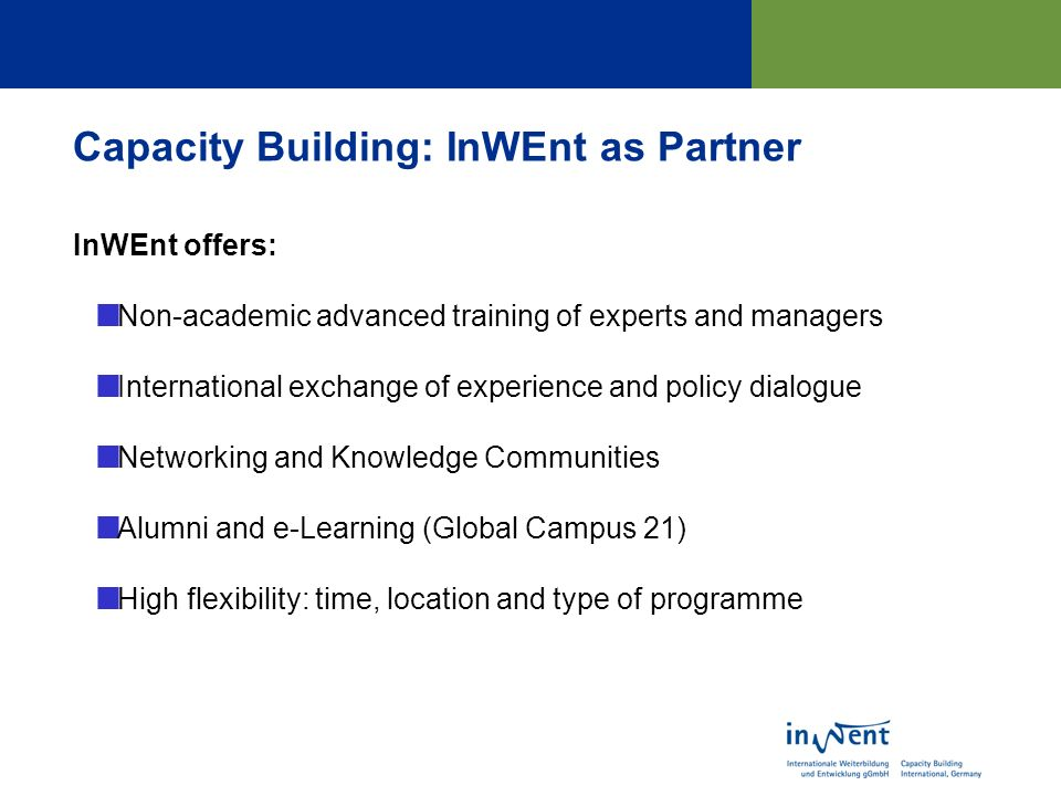 Capacity Building: InWEnt as Partner InWEnt offers: Non-academic advanced training of experts and managers International exchange of experience and policy dialogue Networking and Knowledge Communities Alumni and e-Learning (Global Campus 21) High flexibility: time, location and type of programme