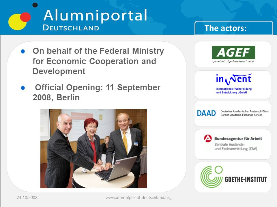 24.10.2008www.alumniportal-deutschland.org On behalf of the Federal Ministry for Economic Cooperation and Development Official Opening: 11 September 2008, Berlin The actors: