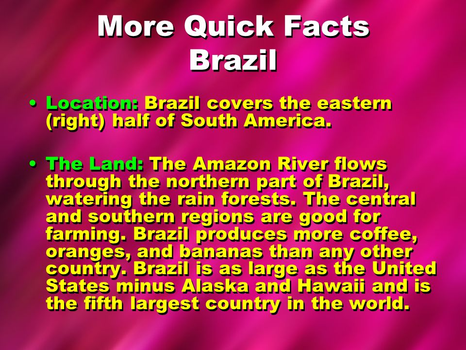 More Quick Facts Brazil Location: Brazil covers the eastern (right) half of South America. The Land: The Amazon River flows through the northern part