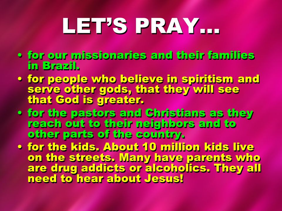 LETS PRAY… for our missionaries and their families in Brazil. for people who believe in spiritism and serve other gods, that they will see that God is