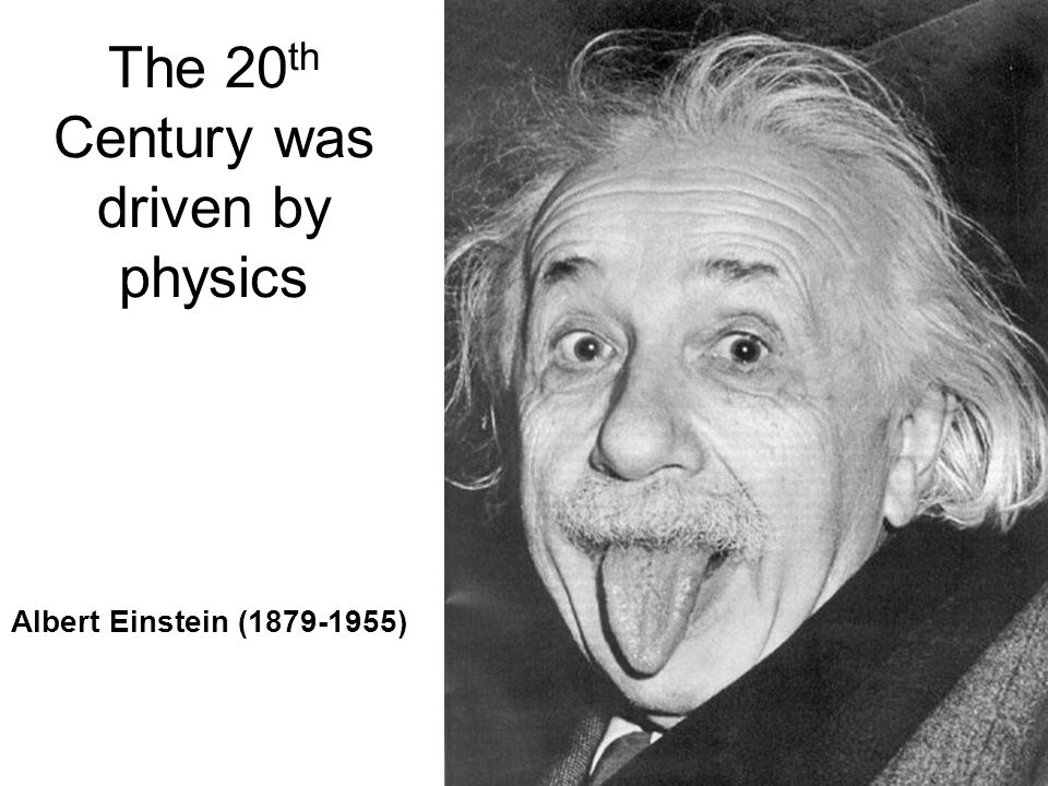 The 20 th Century was driven by physics Albert Einstein (1879-1955)