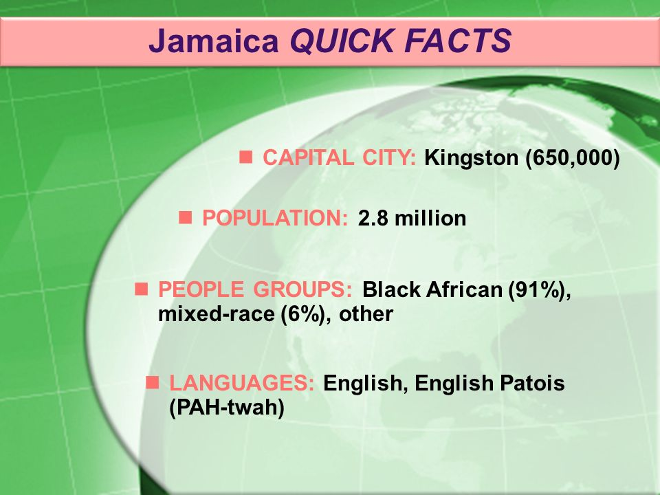 PEOPLE GROUPS: Black African (91%), mixed-race (6%), other CAPITAL CITY: Kingston (650,000) POPULATION: 2.8 million LANGUAGES: English, English Patois (PAH-twah) Jamaica QUICK FACTS