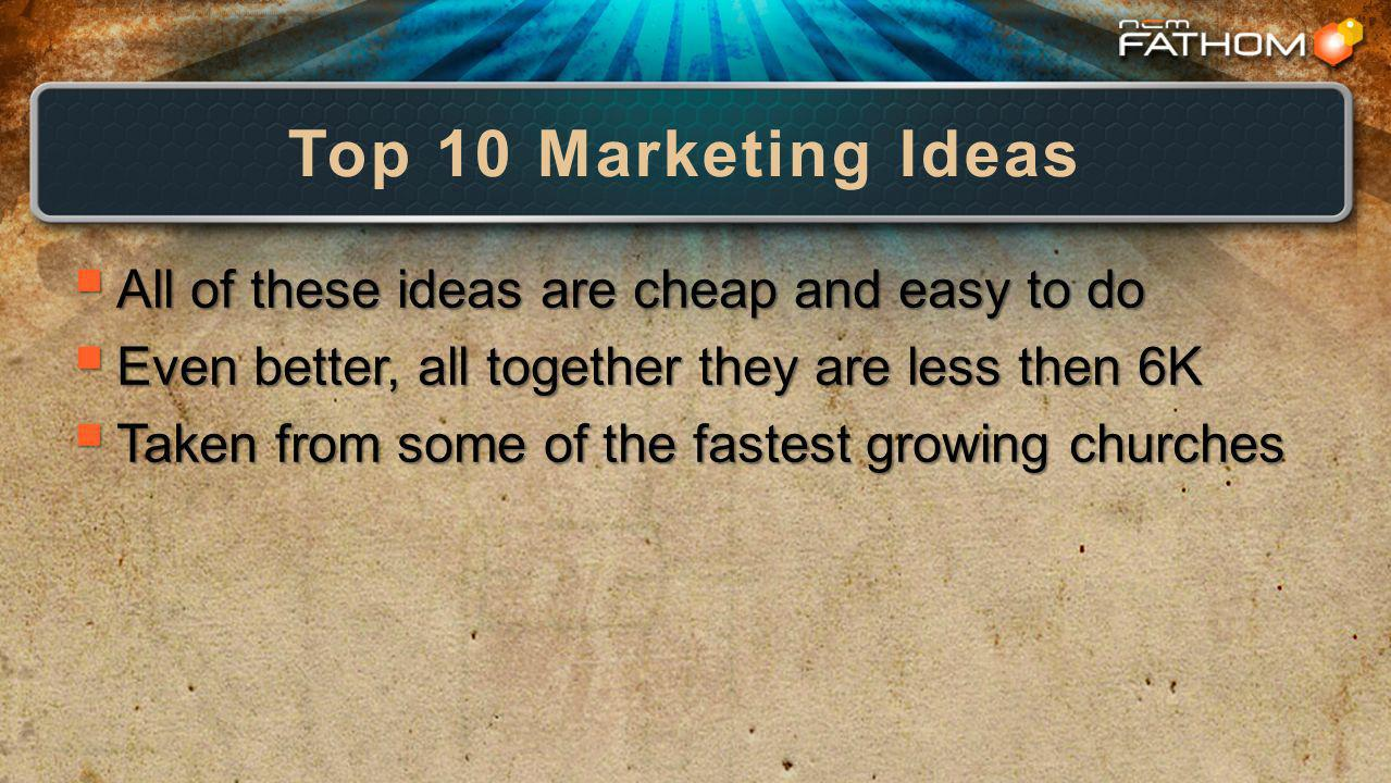 Top 10 Marketing Ideas All of these ideas are cheap and easy to do All of these ideas are cheap and easy to do Even better, all together they are less then 6K Even better, all together they are less then 6K Taken from some of the fastest growing churches Taken from some of the fastest growing churches