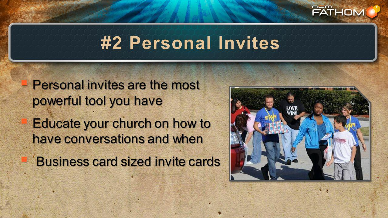 #2 Personal Invites Personal invites are the most powerful tool you have Personal invites are the most powerful tool you have Educate your church on how to have conversations and when Educate your church on how to have conversations and when Business card sized invite cards Business card sized invite cards