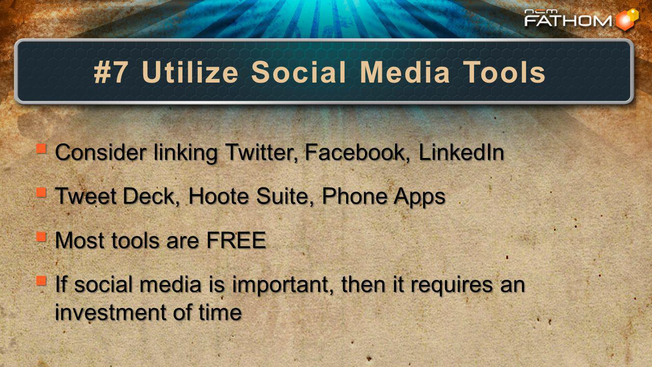 #7 Utilize Social Media Tools Consider linking Twitter, Facebook, LinkedIn Consider linking Twitter, Facebook, LinkedIn Tweet Deck, Hoote Suite, Phone Apps Tweet Deck, Hoote Suite, Phone Apps Most tools are FREE Most tools are FREE If social media is important, then it requires an investment of time If social media is important, then it requires an investment of time