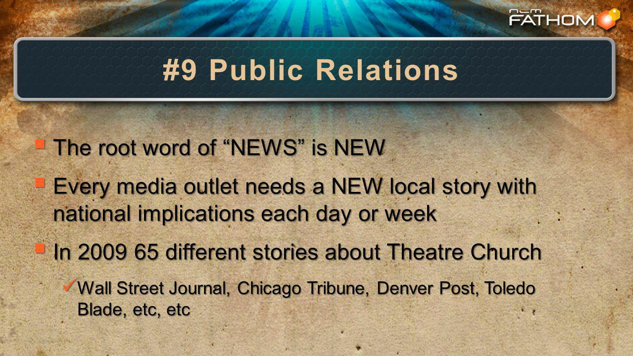 #9 Public Relations The root word of NEWS is NEW The root word of NEWS is NEW Every media outlet needs a NEW local story with national implications each day or week Every media outlet needs a NEW local story with national implications each day or week In 2009 65 different stories about Theatre Church In 2009 65 different stories about Theatre Church Wall Street Journal, Chicago Tribune, Denver Post, Toledo Blade, etc, etc Wall Street Journal, Chicago Tribune, Denver Post, Toledo Blade, etc, etc