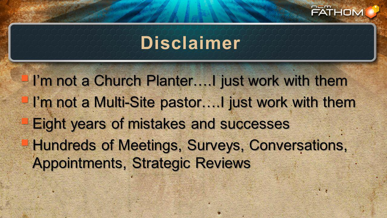 Disclaimer Im not a Church Planter….I just work with them Im not a Church Planter….I just work with them Im not a Multi-Site pastor….I just work with them Im not a Multi-Site pastor….I just work with them Eight years of mistakes and successes Eight years of mistakes and successes Hundreds of Meetings, Surveys, Conversations, Appointments, Strategic Reviews Hundreds of Meetings, Surveys, Conversations, Appointments, Strategic Reviews