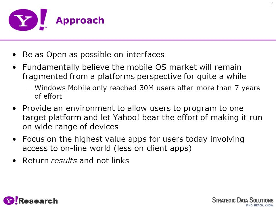 Research 11 Yahoo! Mobile Approach to Search OneSearch is a special federated search engine –Analyses Concept and Intent of the query against a large