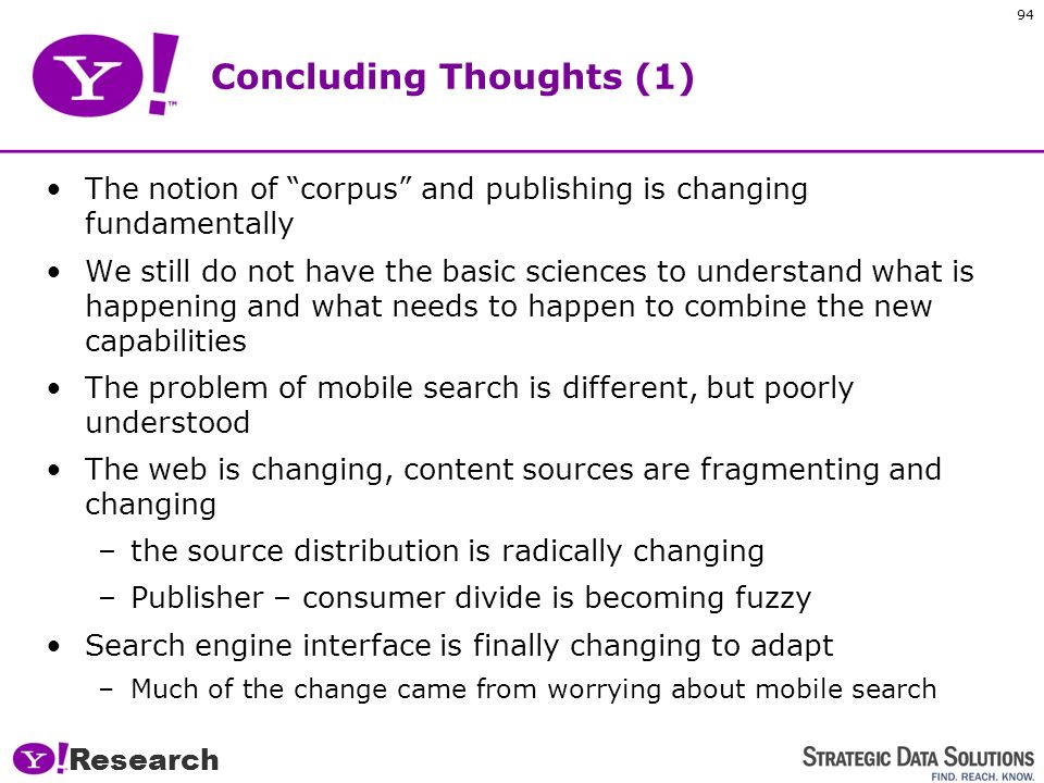 Research 93 Areas of Research Information Navigation and Advanced Search –We are in the early days of search and retrieval –Inferring intent –New ways of extracting entities and objects Community: –How do you know what to believe on the Internet.