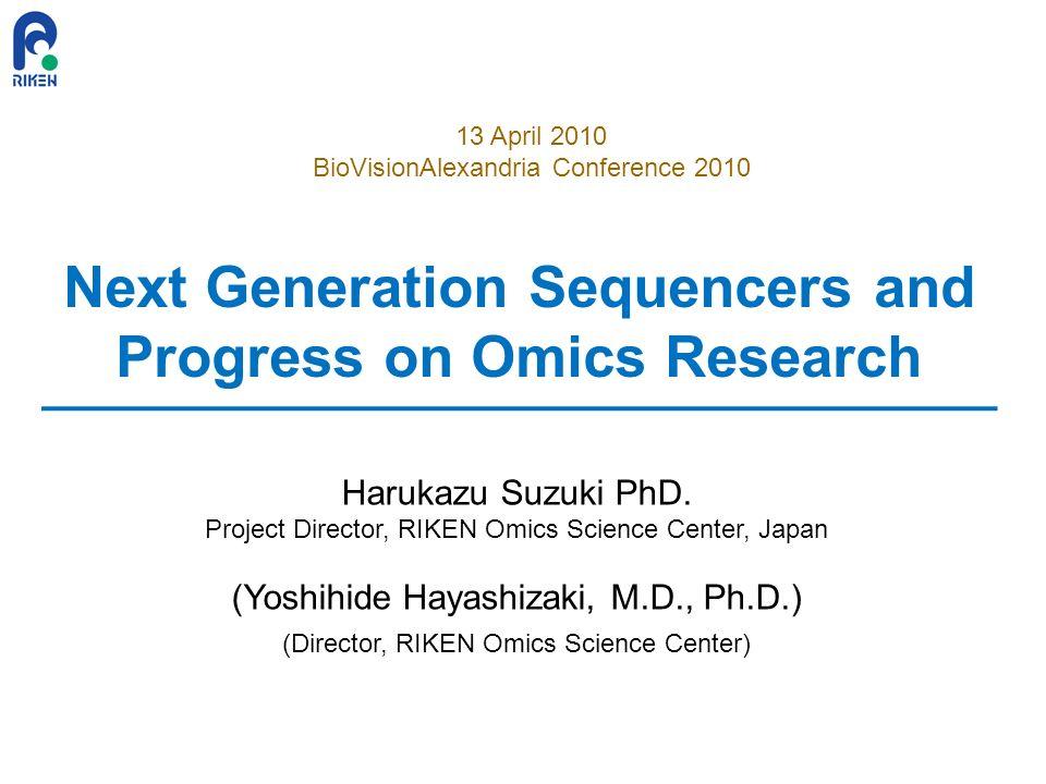 Next Generation Sequencers and Progress on Omics Research Harukazu Suzuki PhD. Project Director, RIKEN Omics Science Center, Japan (Yoshihide Hayashiz