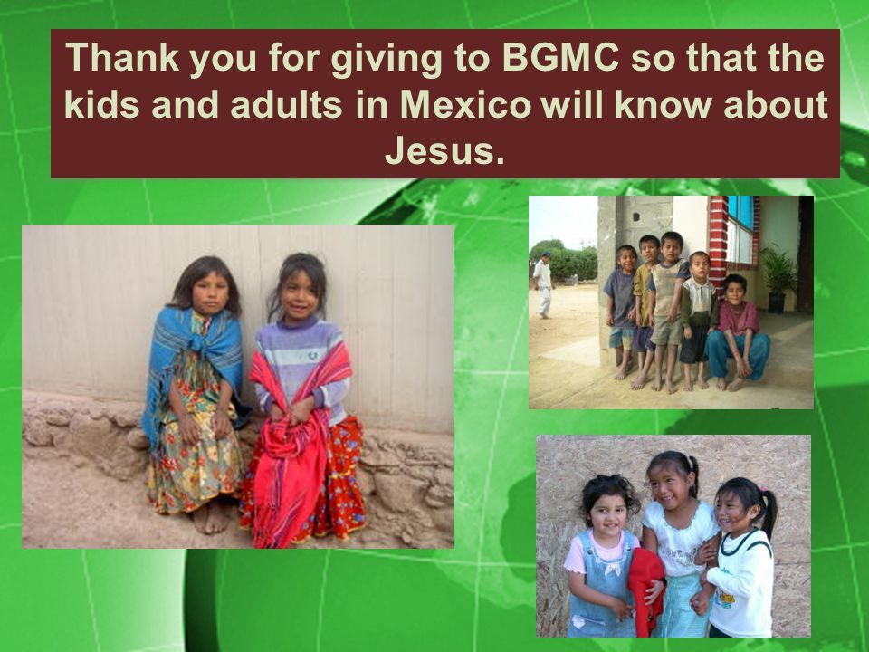 Thank you for giving to BGMC so that the kids and adults in Mexico will know about Jesus.
