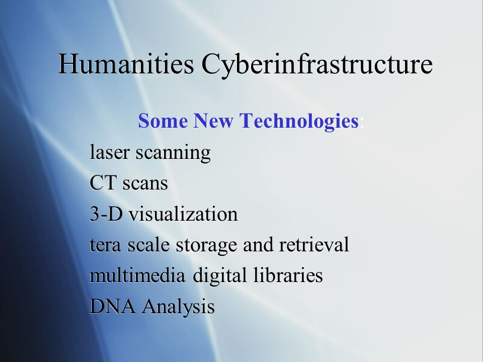 Humanities Cyberinfrastructure Some New Technologies: laser scanning CT scans 3-D visualization tera scale storage and retrieval multimedia digital libraries DNA Analysis Some New Technologies: laser scanning CT scans 3-D visualization tera scale storage and retrieval multimedia digital libraries DNA Analysis