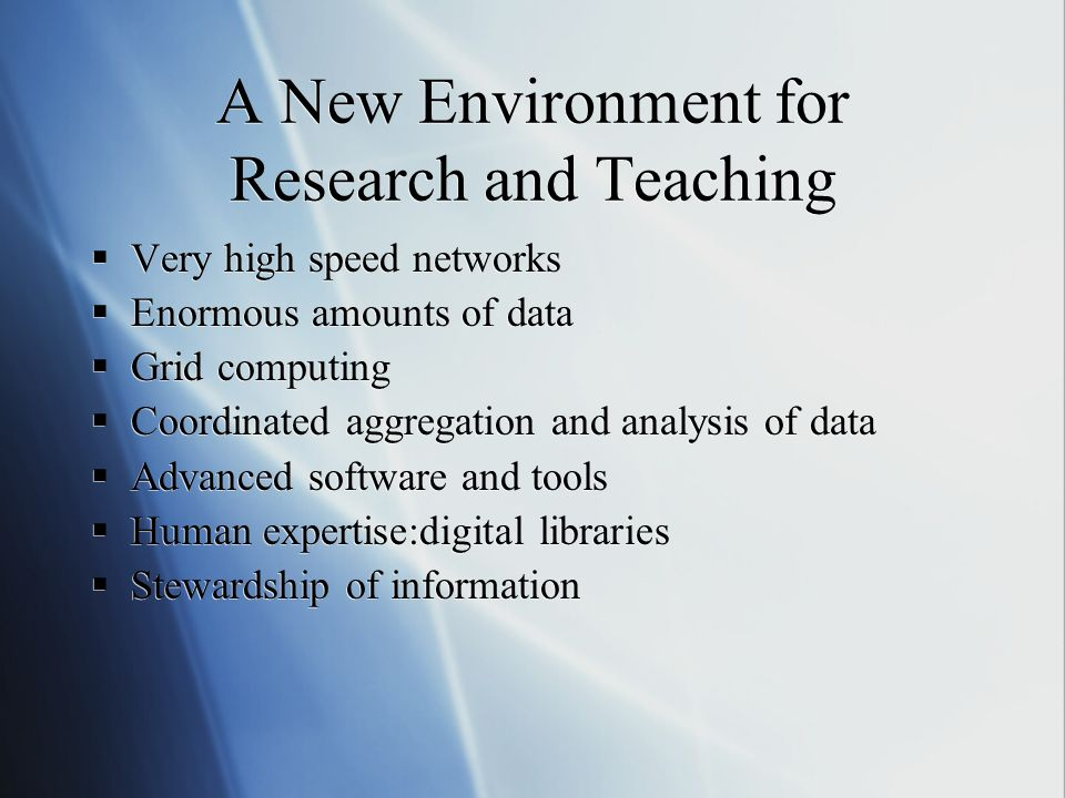 A New Environment for Research and Teaching Very high speed networks Enormous amounts of data Grid computing Coordinated aggregation and analysis of data Advanced software and tools Human expertise:digital libraries Stewardship of information Very high speed networks Enormous amounts of data Grid computing Coordinated aggregation and analysis of data Advanced software and tools Human expertise:digital libraries Stewardship of information
