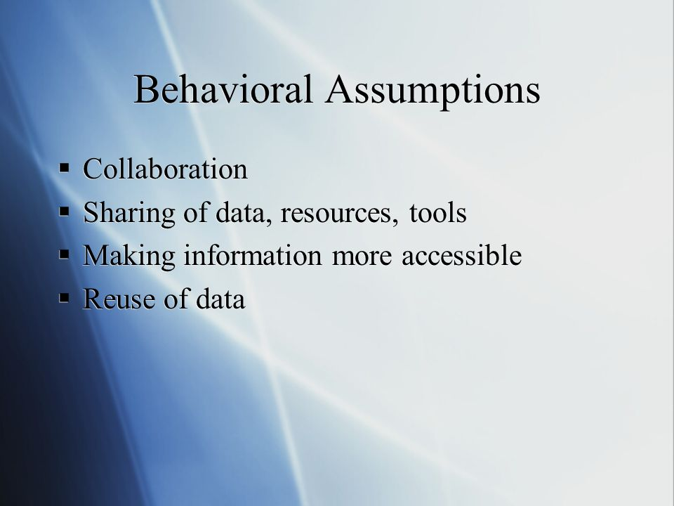 Behavioral Assumptions Collaboration Sharing of data, resources, tools Making information more accessible Reuse of data Collaboration Sharing of data, resources, tools Making information more accessible Reuse of data