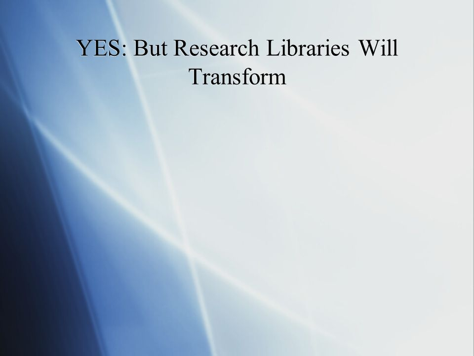 YES: But Research Libraries Will Transform