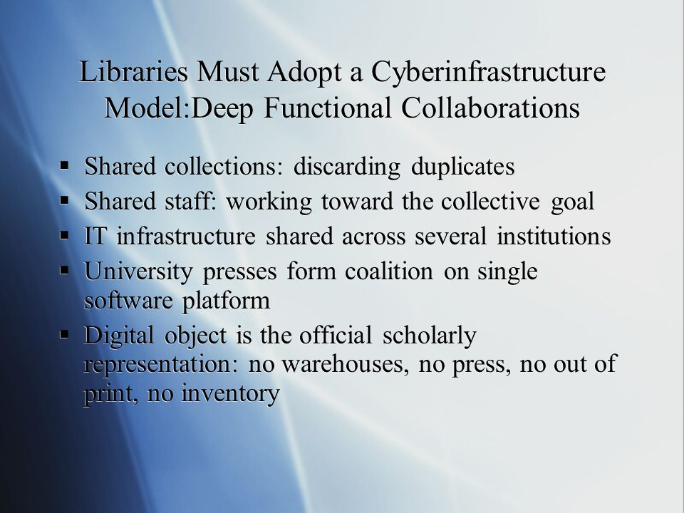 Libraries Must Adopt a Cyberinfrastructure Model:Deep Functional Collaborations Shared collections: discarding duplicates Shared staff: working toward the collective goal IT infrastructure shared across several institutions University presses form coalition on single software platform Digital object is the official scholarly representation: no warehouses, no press, no out of print, no inventory Shared collections: discarding duplicates Shared staff: working toward the collective goal IT infrastructure shared across several institutions University presses form coalition on single software platform Digital object is the official scholarly representation: no warehouses, no press, no out of print, no inventory
