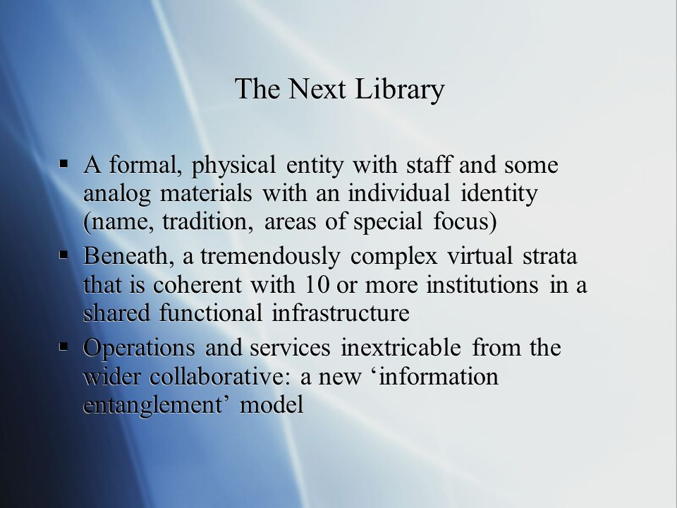 The Next Library A formal, physical entity with staff and some analog materials with an individual identity (name, tradition, areas of special focus) Beneath, a tremendously complex virtual strata that is coherent with 10 or more institutions in a shared functional infrastructure Operations and services inextricable from the wider collaborative: a new information entanglement model A formal, physical entity with staff and some analog materials with an individual identity (name, tradition, areas of special focus) Beneath, a tremendously complex virtual strata that is coherent with 10 or more institutions in a shared functional infrastructure Operations and services inextricable from the wider collaborative: a new information entanglement model