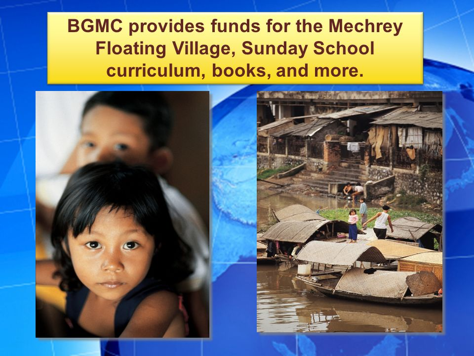 BGMC provides funds for the Mechrey Floating Village, Sunday School curriculum, books, and more.