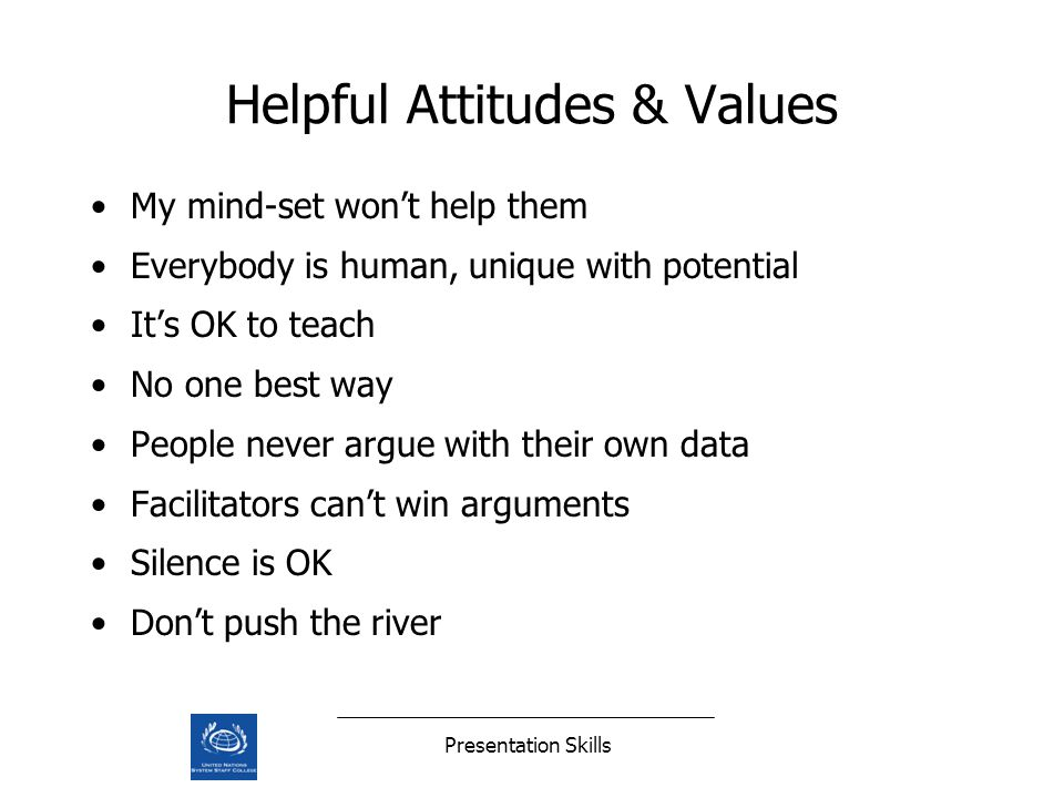 Presentation Skills Helpful Attitudes & Values My mind-set wont help them Everybody is human, unique with potential Its OK to teach No one best way People never argue with their own data Facilitators cant win arguments Silence is OK Dont push the river
